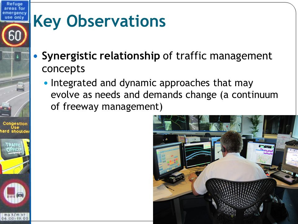 Key Observations Synergistic relationship of traffic management concepts Integrated and dynamic approaches that may evolve as needs and demands change (a continuum of freeway management)