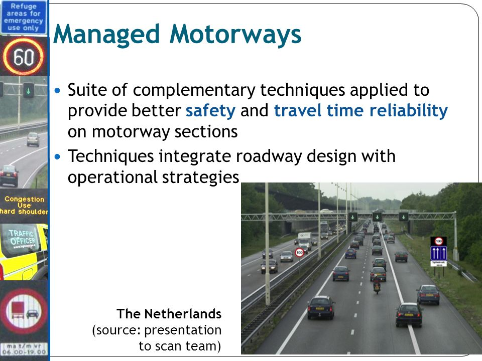 Managed Motorways Suite of complementary techniques applied to provide better safety and travel time reliability on motorway sections Techniques integrate roadway design with operational strategies The Netherlands (source: presentation to scan team)