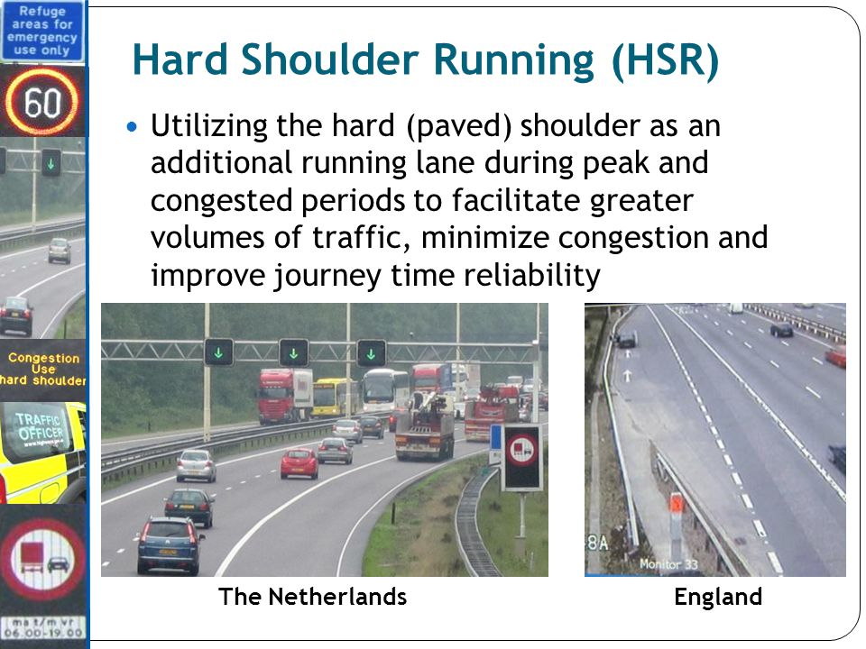 Utilizing the hard (paved) shoulder as an additional running lane during peak and congested periods to facilitate greater volumes of traffic, minimize congestion and improve journey time reliability Hard Shoulder Running (HSR) The NetherlandsEngland