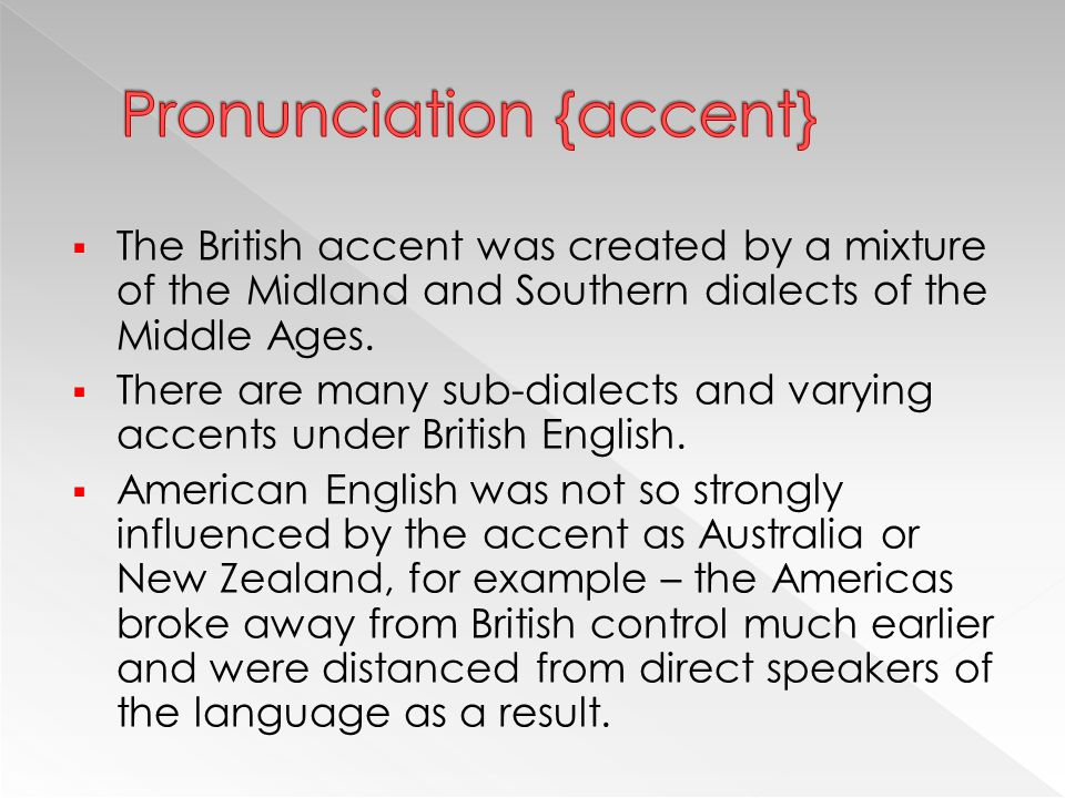  The British accent was created by a mixture of the Midland and Southern dialects of the Middle Ages.  There are many sub-dialects and varying accen