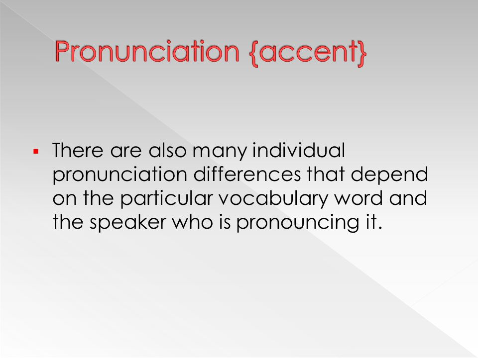  There are also many individual pronunciation differences that depend on the particular vocabulary word and the speaker who is pronouncing it.