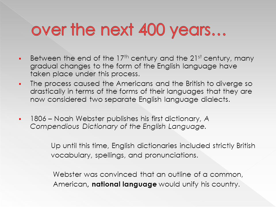  Between the end of the 17 th century and the 21 st century, many gradual changes to the form of the English language have taken place under this pro