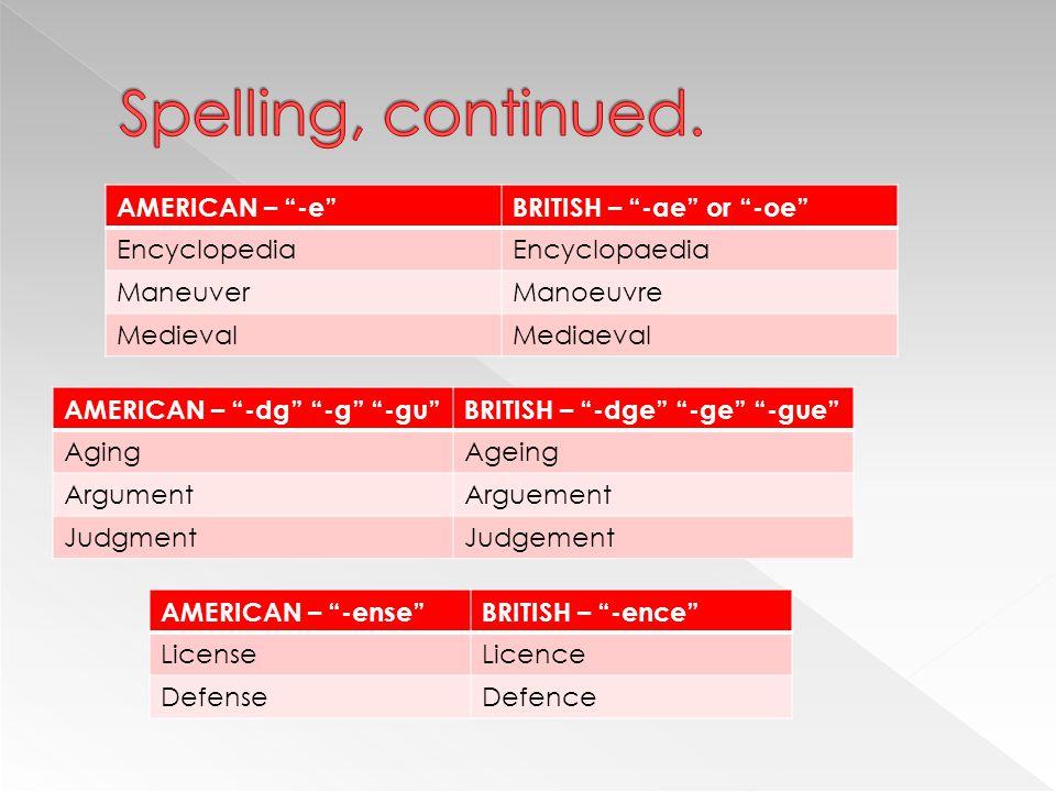 AMERICAN – -e BRITISH – -ae or -oe EncyclopediaEncyclopaedia ManeuverManoeuvre MedievalMediaeval AMERICAN – -dg -g -gu BRITISH – -dge -ge -gue AgingAgeing ArgumentArguement JudgmentJudgement AMERICAN – -ense BRITISH – -ence LicenseLicence DefenseDefence