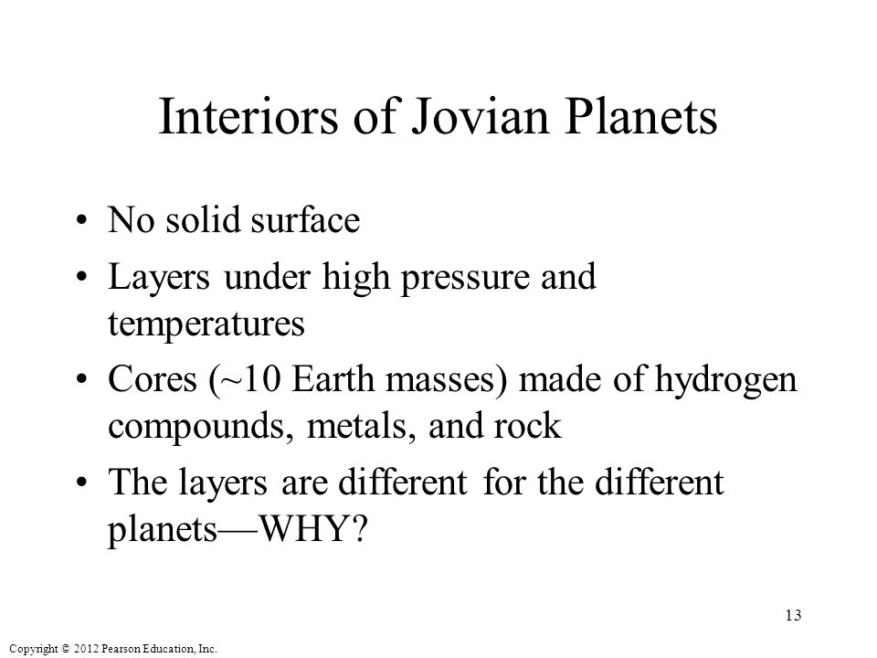 Copyright © 2012 Pearson Education, Inc. Interiors of Jovian Planets No solid surface Layers under high pressure and temperatures Cores (~10 Earth mas