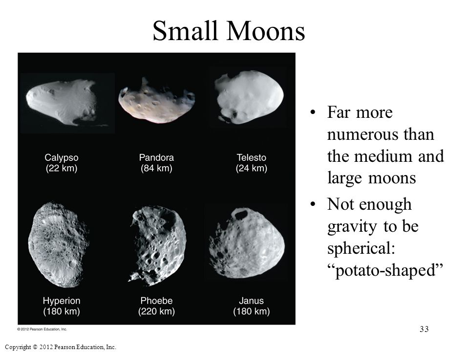 """Copyright © 2012 Pearson Education, Inc. Small Moons Far more numerous than the medium and large moons Not enough gravity to be spherical: """"potato-sha"""