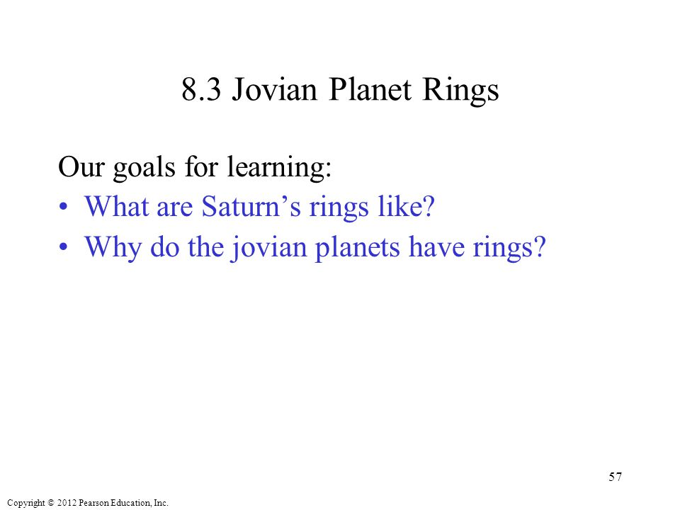 Copyright © 2012 Pearson Education, Inc. 8.3 Jovian Planet Rings Our goals for learning: What are Saturn's rings like? Why do the jovian planets have