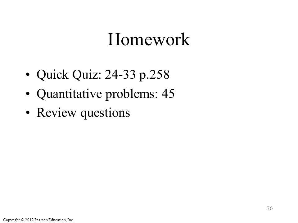 Copyright © 2012 Pearson Education, Inc. Homework Quick Quiz: 24-33 p.258 Quantitative problems: 45 Review questions 70