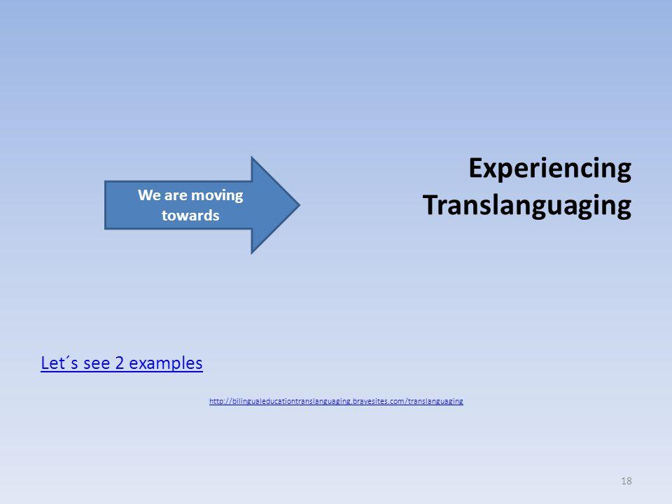 Experiencing Translanguaging Let´s see 2 examples http://bilingualeducationtranslanguaging.bravesites.com/translanguaging 18 We are moving towards