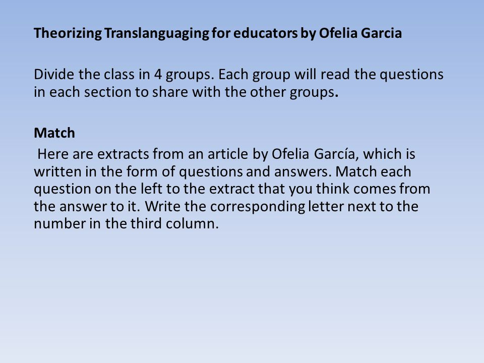 Theorizing Translanguaging for educators by Ofelia Garcia Divide the class in 4 groups. Each group will read the questions in each section to share wi
