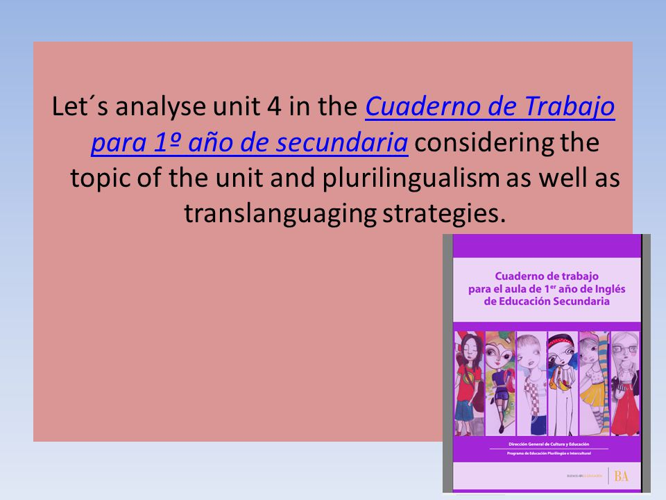 Let´s analyse unit 4 in the Cuaderno de Trabajo para 1º año de secundaria considering the topic of the unit and plurilingualism as well as translangua