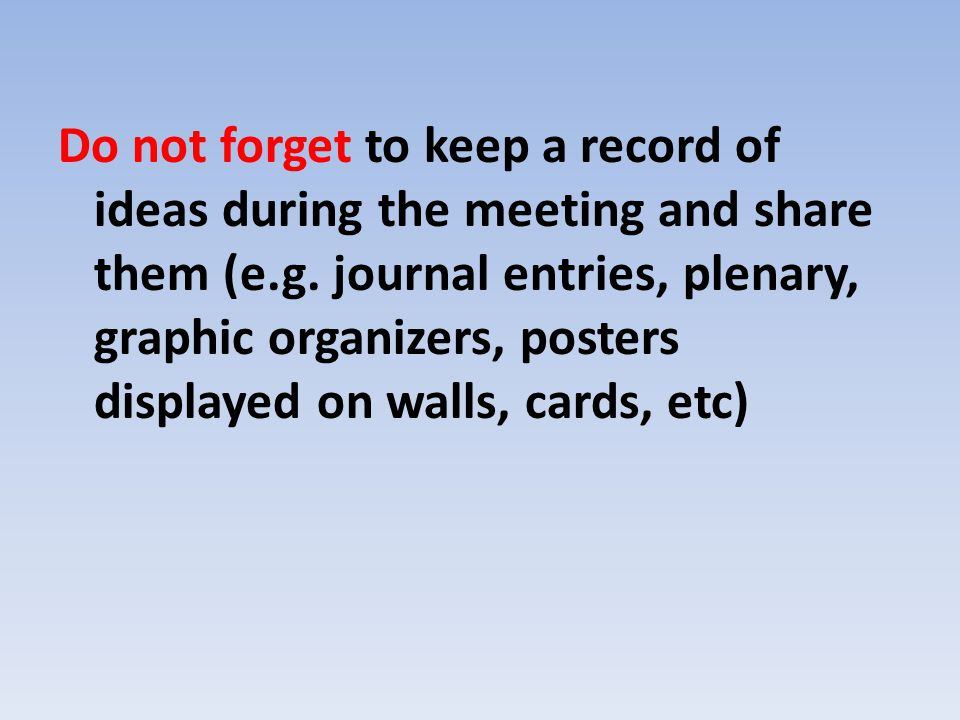 Do not forget to keep a record of ideas during the meeting and share them (e.g. journal entries, plenary, graphic organizers, posters displayed on wal