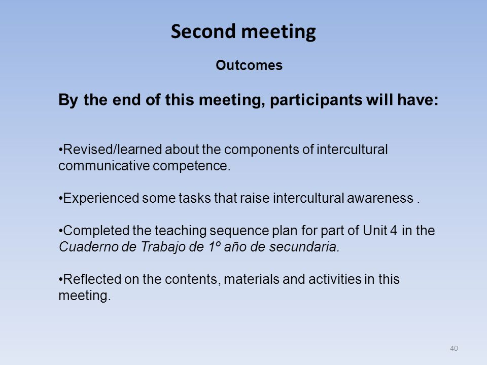 Second meeting 40 Outcomes By the end of this meeting, participants will have: Revised/learned about the components of intercultural communicative com