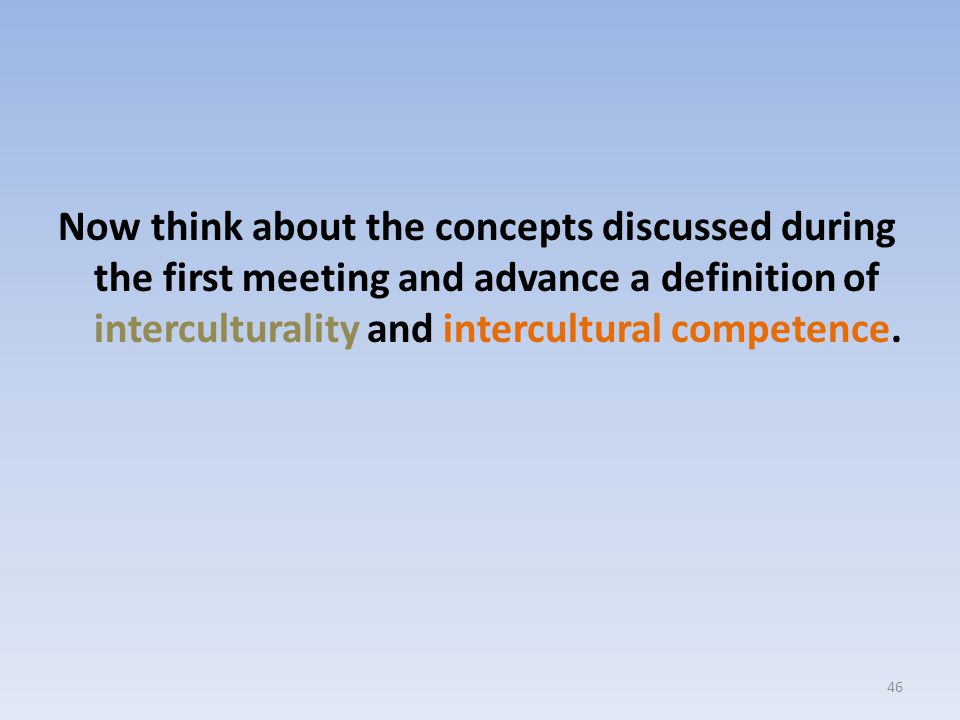 Now think about the concepts discussed during the first meeting and advance a definition of interculturality and intercultural competence. 46