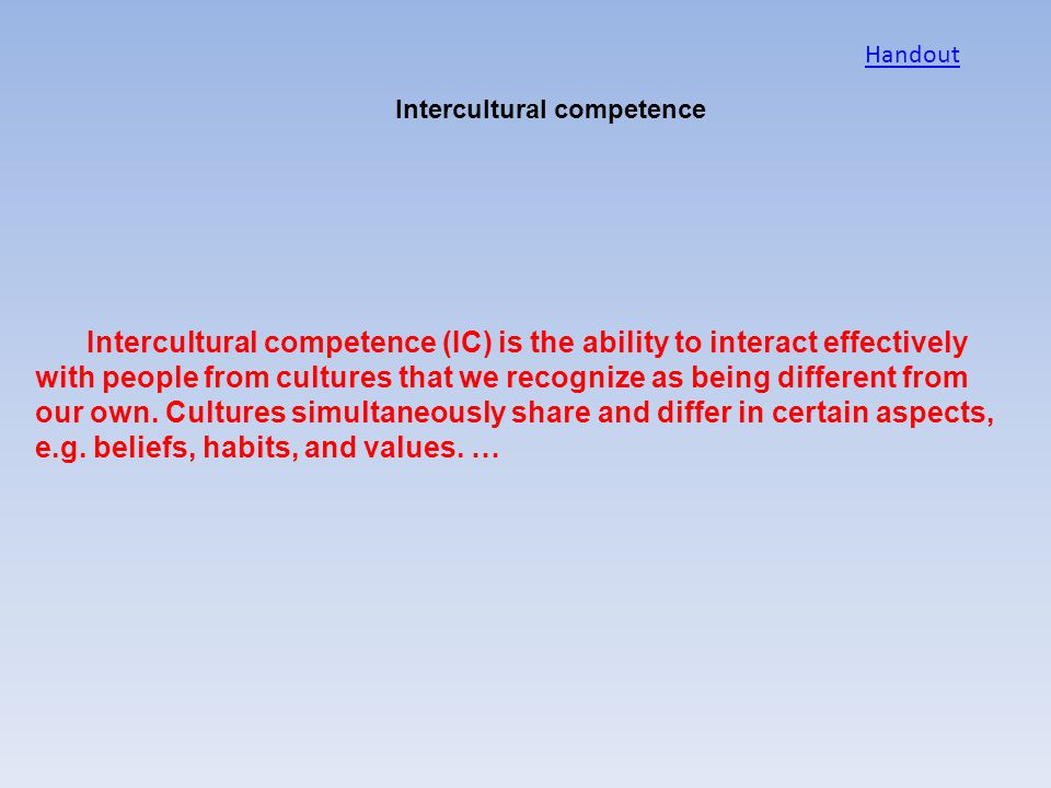 Intercultural competence Intercultural competence (IC) is the ability to interact effectively with people from cultures that we recognize as being dif
