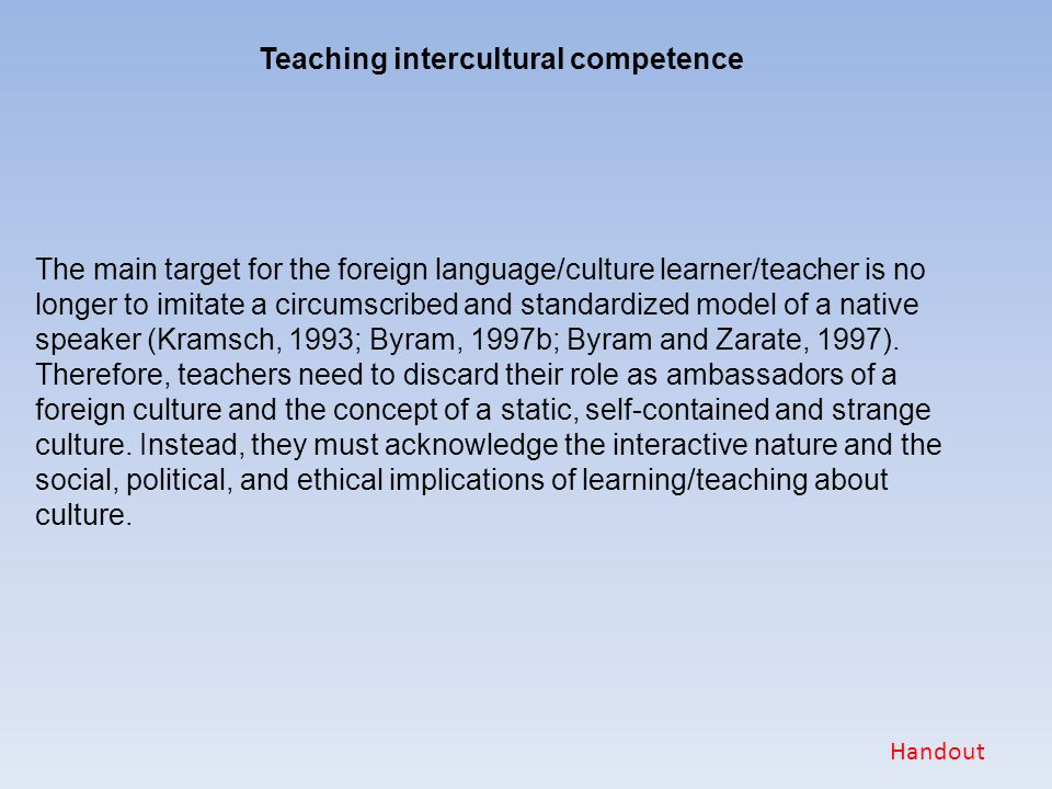 Teaching intercultural competence The main target for the foreign language/culture learner/teacher is no longer to imitate a circumscribed and standar