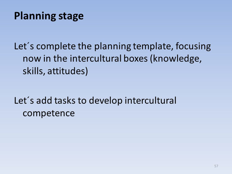 Planning stage Let´s complete the planning template, focusing now in the intercultural boxes (knowledge, skills, attitudes) Let´s add tasks to develop