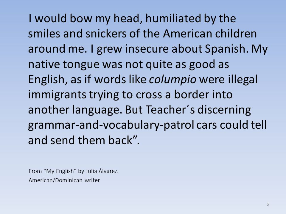 I would bow my head, humiliated by the smiles and snickers of the American children around me. I grew insecure about Spanish. My native tongue was not