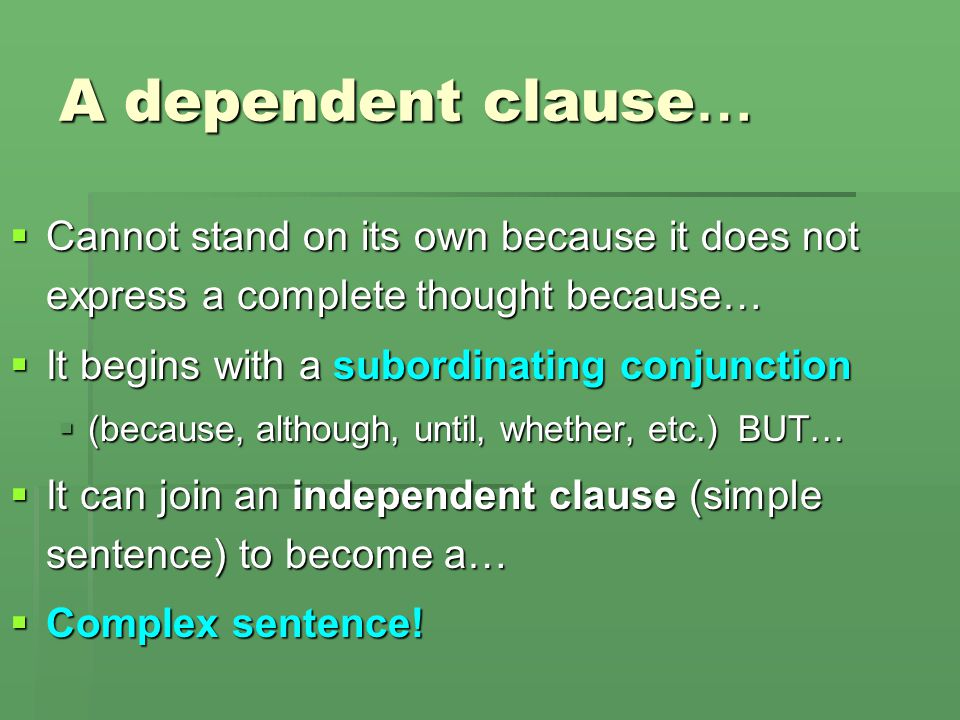 What is a dependent clause?  A group of words with a subject and verb, but not expressing a complete idea.  Because the profits had been so great. 