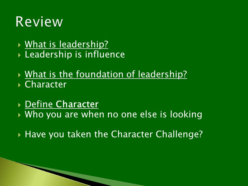  What is leadership?  Leadership is influence  What is the foundation of leadership?  Character  Define Character  Who you are when no one else