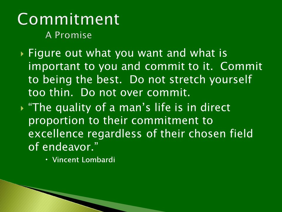  Figure out what you want and what is important to you and commit to it. Commit to being the best. Do not stretch yourself too thin. Do not over comm