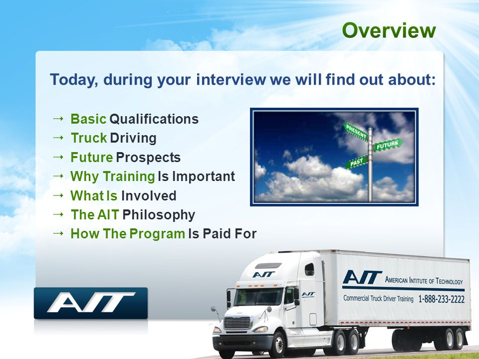  Basic Qualifications  Truck Driving  Future Prospects  Why Training Is Important  What Is Involved  The AIT Philosophy  How The Program Is Paid For Today, during your interview we will find out about: