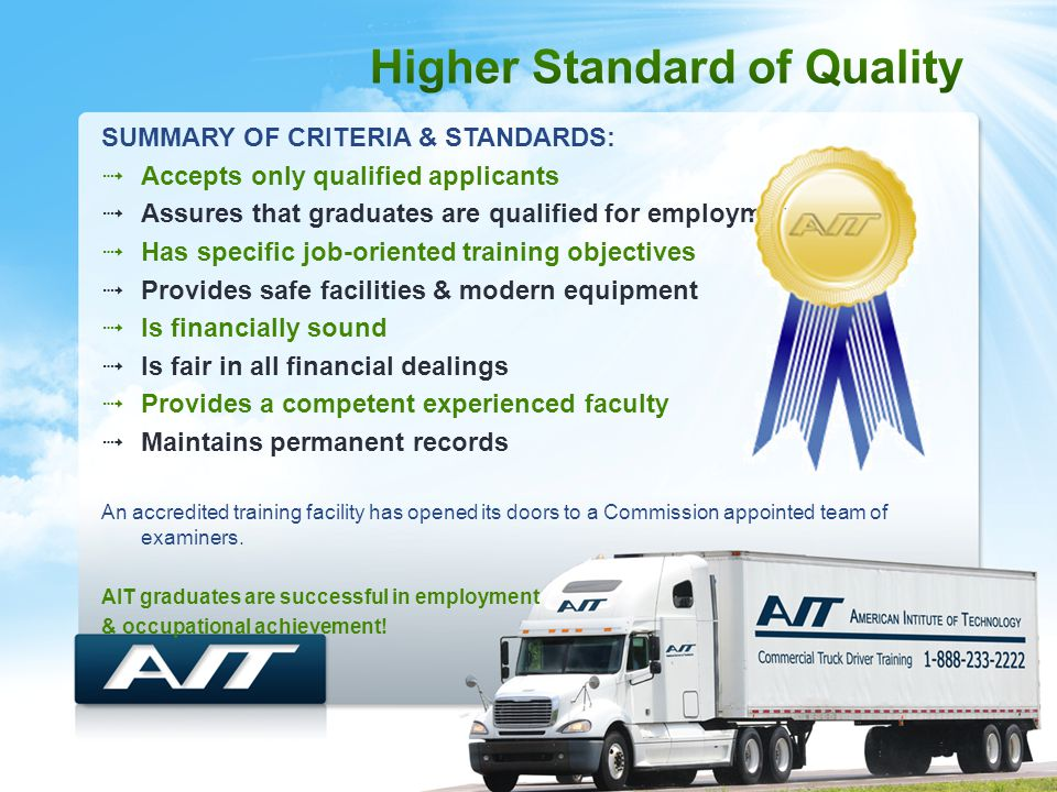 SUMMARY OF CRITERIA & STANDARDS:  Accepts only qualified applicants  Assures that graduates are qualified for employment  Has specific job-oriented training objectives  Provides safe facilities & modern equipment  Is financially sound  Is fair in all financial dealings  Provides a competent experienced faculty  Maintains permanent records An accredited training facility has opened its doors to a Commission appointed team of examiners.
