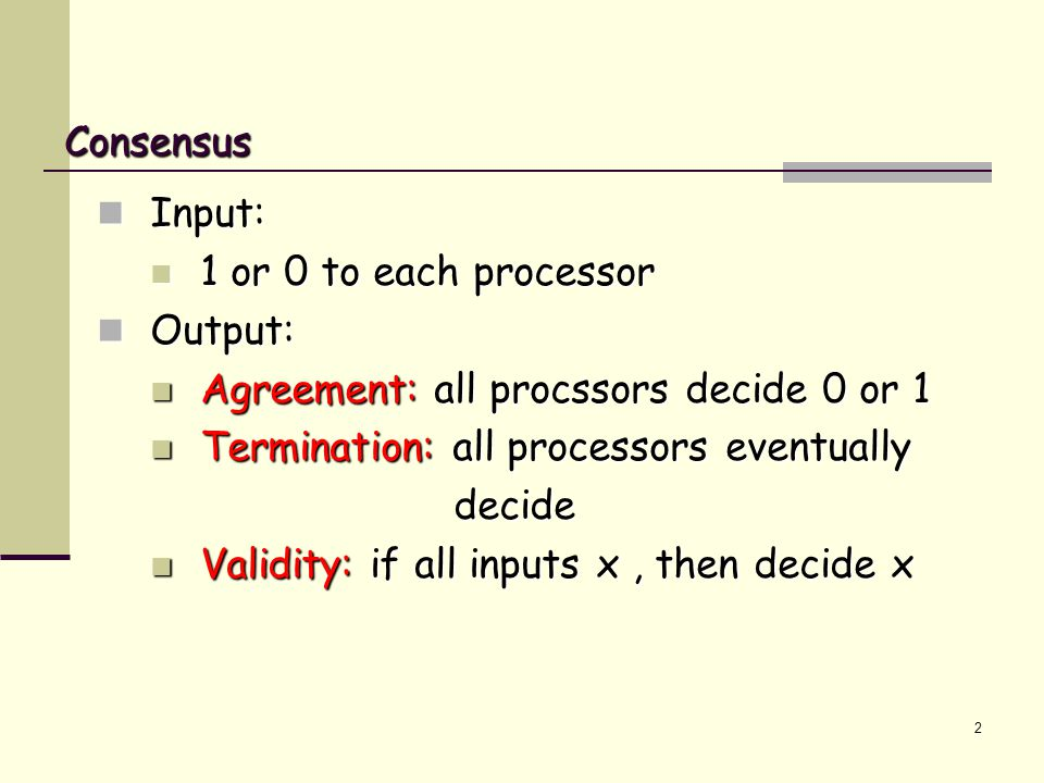 2 Consensus Input: 1 or 0 to each processor Output: Agreement: all procssors decide 0 or 1 Termination: all processors eventually decide Validity: if all inputs x, then decide x