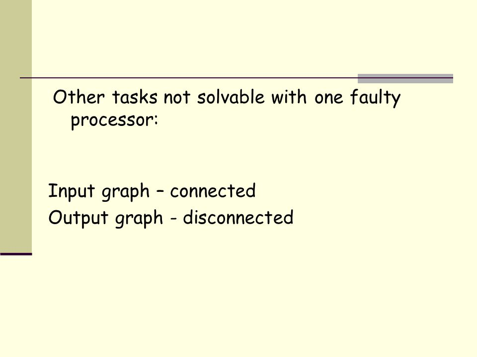 Other tasks not solvable with one faulty processor: Input graph – connected Output graph - disconnected