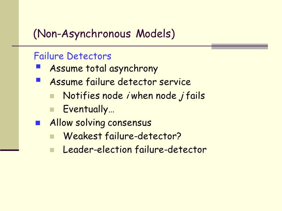 Failure Detectors  Assume total asynchrony  Assume failure detector service Notifies node i when node j fails Eventually… Allow solving consensus Weakest failure-detector.