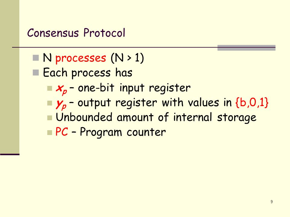 Consensus Protocol N processes (N > 1) Each process has x p – one-bit input register y p – output register with values in {b,0,1} Unbounded amount of internal storage PC – Program counter 9