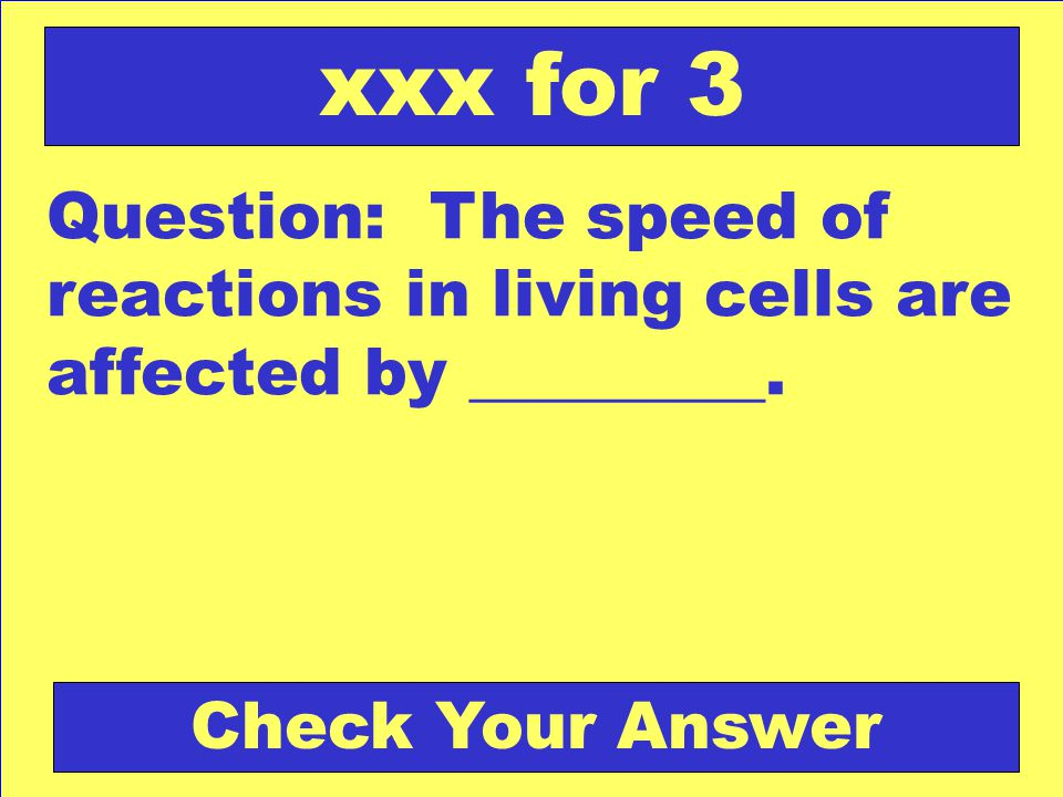 Question: The speed of reactions in living cells are affected by _________. xxx for 3 Check Your Answer