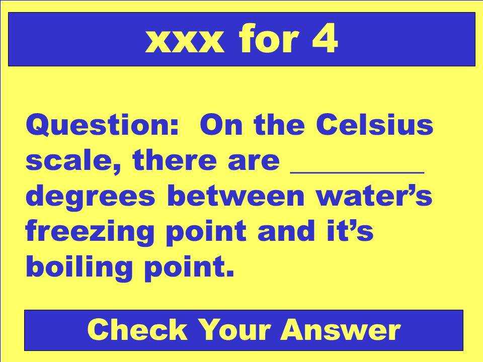 Question: On the Celsius scale, there are _________ degrees between water's freezing point and it's boiling point. xxx for 4 Check Your Answer