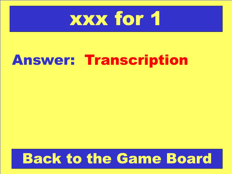 Answer: Transcription Back to the Game Board xxx for 1