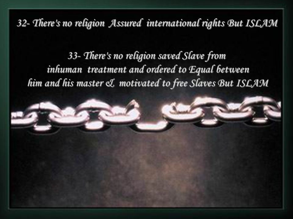 33- There s no religion saved Slave from inhuman treatment and ordered to Equal between him and his master & motivated to free Slaves But ISLAM 32- There s no religion Assured international rights But ISLAM 32- There s no religion Assured international rights But ISLAM 34- There s no religion ordered to be merciful with all Creatures as ISLAM DO