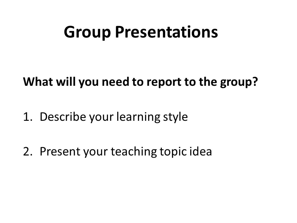 Group Presentations What will you need to report to the group.