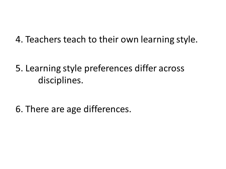 4. Teachers teach to their own learning style. 5.