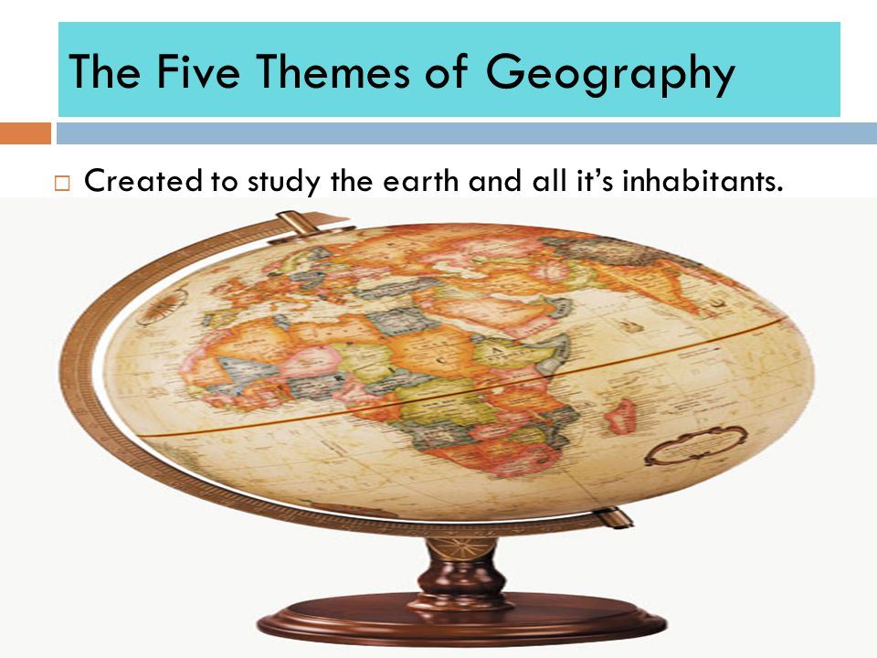 The Five Themes of Geography  Created to study the earth and all it's inhabitants.