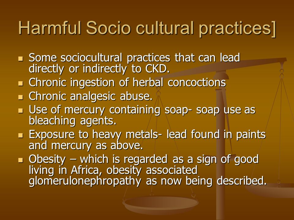 Harmful Socio cultural practices] Some sociocultural practices that can lead directly or indirectly to CKD.