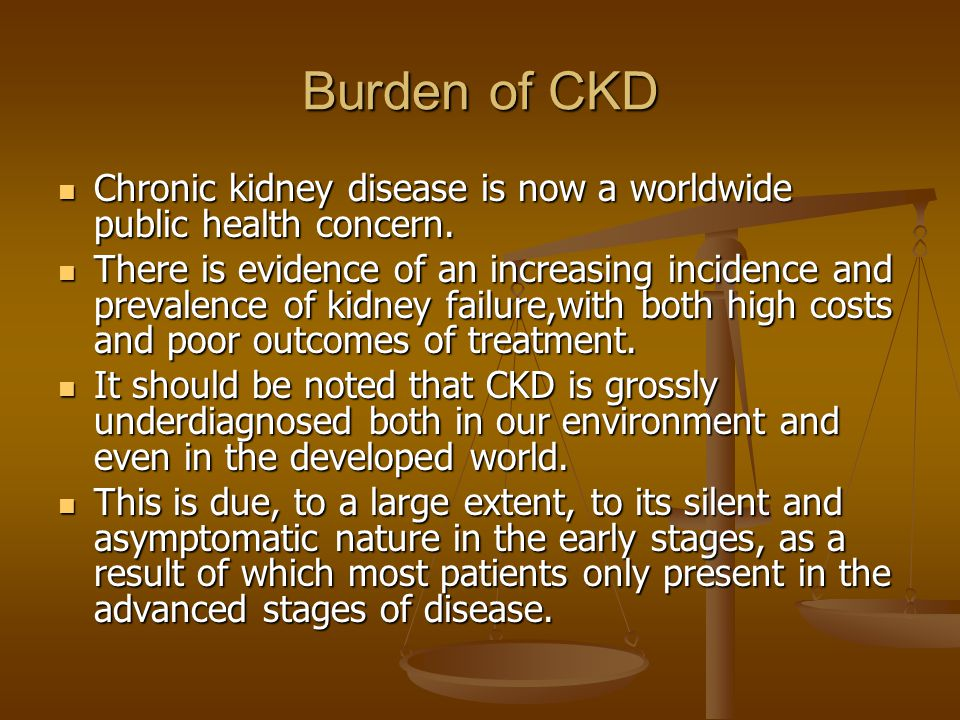 Burden of CKD Chronic kidney disease is now a worldwide public health concern.