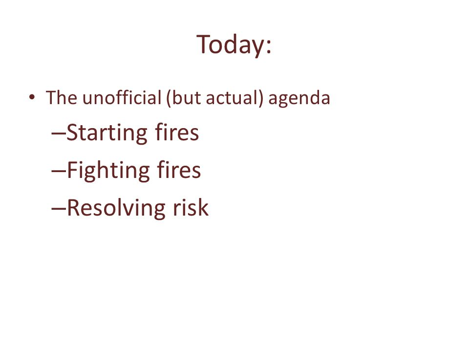 Today: The unofficial (but actual) agenda – Starting fires – Fighting fires – Resolving risk