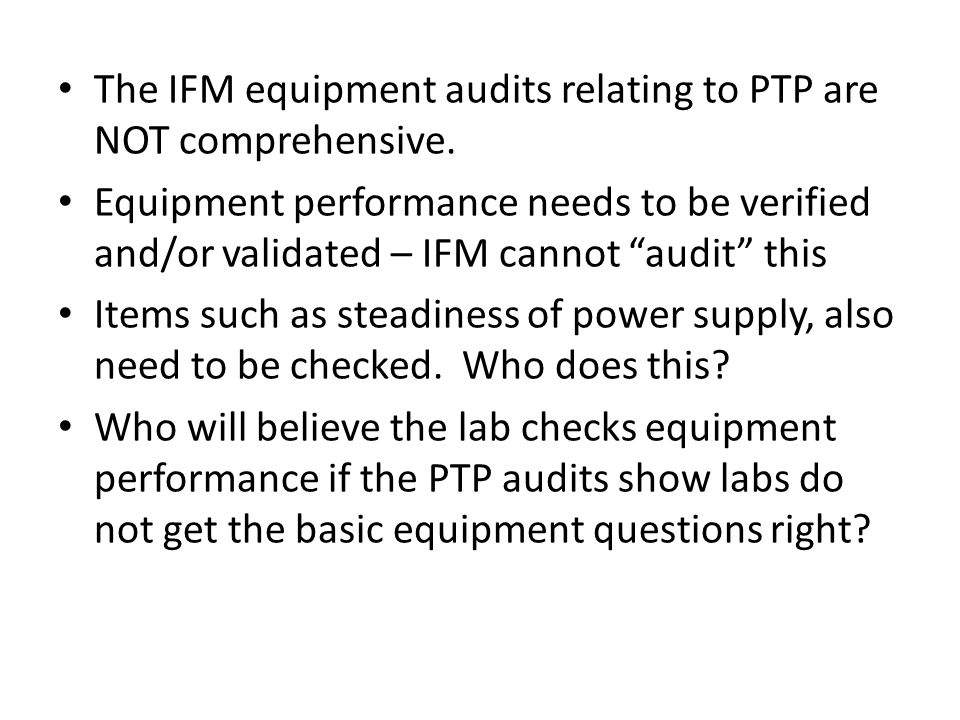 "The IFM equipment audits relating to PTP are NOT comprehensive. Equipment performance needs to be verified and/or validated – IFM cannot ""audit"" this"