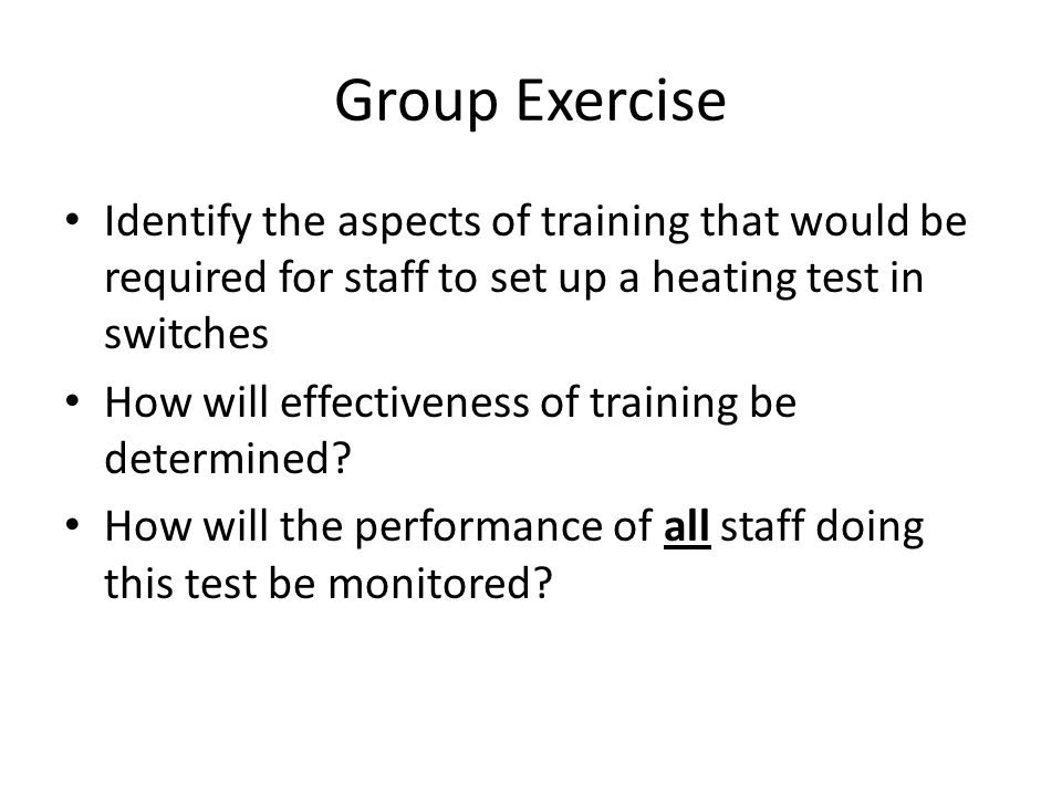Group Exercise Identify the aspects of training that would be required for staff to set up a heating test in switches How will effectiveness of traini