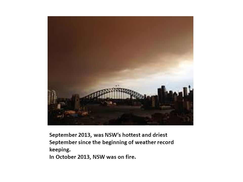 September 2013, was NSW's hottest and driest September since the beginning of weather record keeping. In October 2013, NSW was on fire.