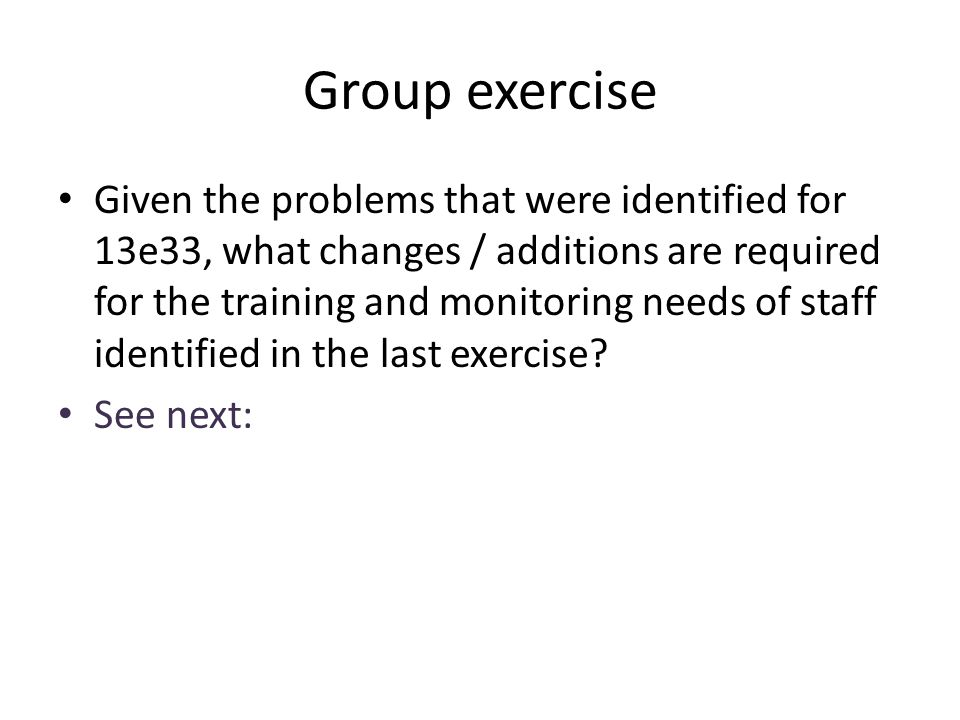 Group exercise Given the problems that were identified for 13e33, what changes / additions are required for the training and monitoring needs of staff
