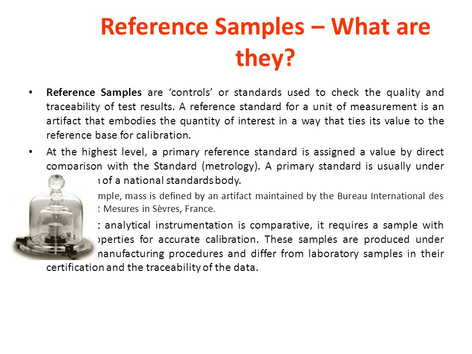Reference Samples – What are they? Reference Samples are 'controls' or standards used to check the quality and traceability of test results. A referen