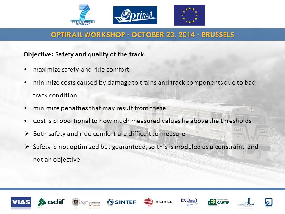 OPTIRAIL WORKSHOP · OCTOBER 23, 2014 · BRUSSELS Objective: Safety and quality of the track maximize safety and ride comfort minimize costs caused by damage to trains and track components due to bad track condition minimize penalties that may result from these Cost is proportional to how much measured values lie above the thresholds  Both safety and ride comfort are difficult to measure  Safety is not optimized but guaranteed, so this is modeled as a constraint and not an objective