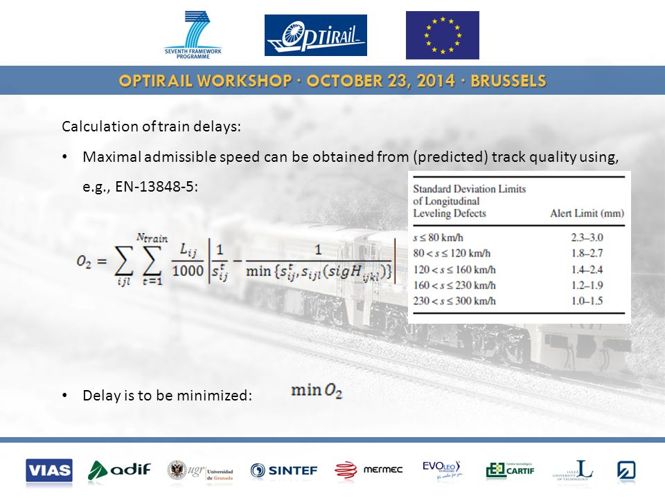 OPTIRAIL WORKSHOP · OCTOBER 23, 2014 · BRUSSELS Calculation of train delays: Maximal admissible speed can be obtained from (predicted) track quality using, e.g., EN-13848-5: Delay is to be minimized: