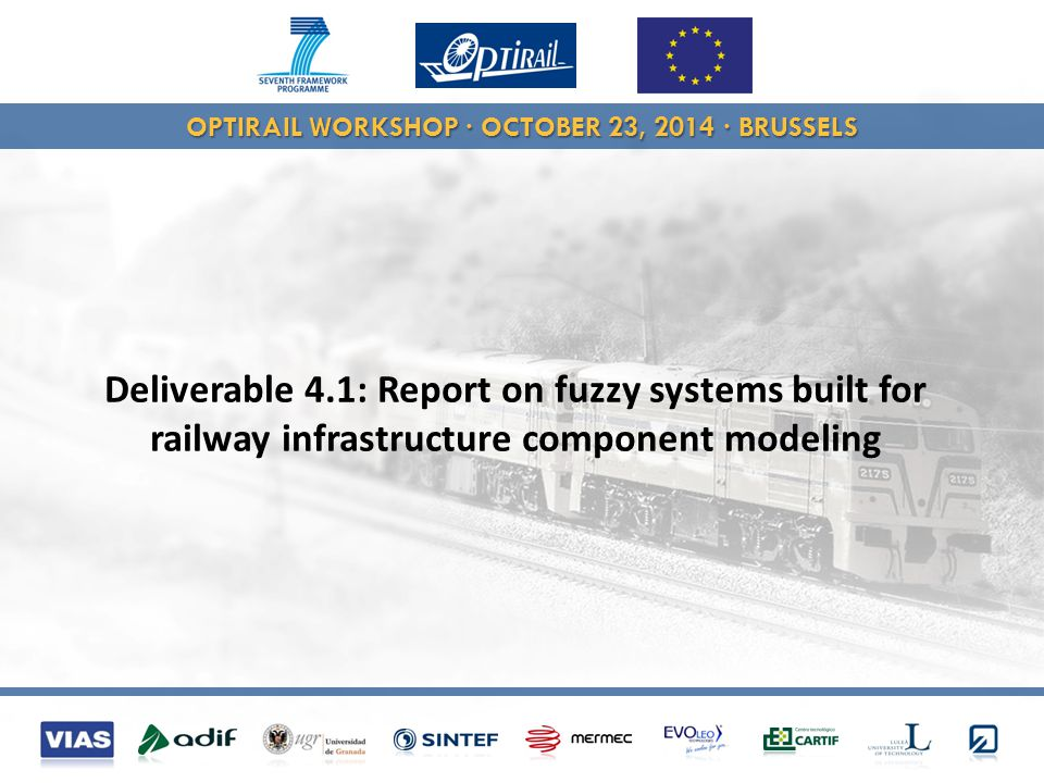 OPTIRAIL WORKSHOP · OCTOBER 23, 2014 · BRUSSELS Use machine learning methods learn a functional relationship between features and targets Possible inputs in OPTIRAIL Historical geometrical condition data Infrastructure data (asset characteristics), such as sleeper type and curvature Available work order data Possible outputs in OPTIRAIL Predictions of geometrical condition data (min, max, mean, sd) Thresholded predictions  prediction of need for interventions Prediction of work orders (  D4.2) Feature 1 Feature 2 Feature 3...Target Feature 1 Target Feature 2 Instance1 Instance2 Instance3...