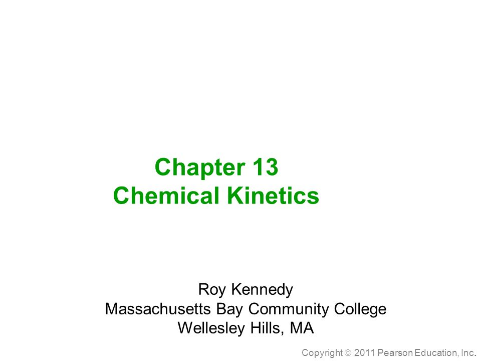 Copyright  2011 Pearson Education, Inc. Chapter 13 Chemical Kinetics Roy Kennedy Massachusetts Bay Community College Wellesley Hills, MA