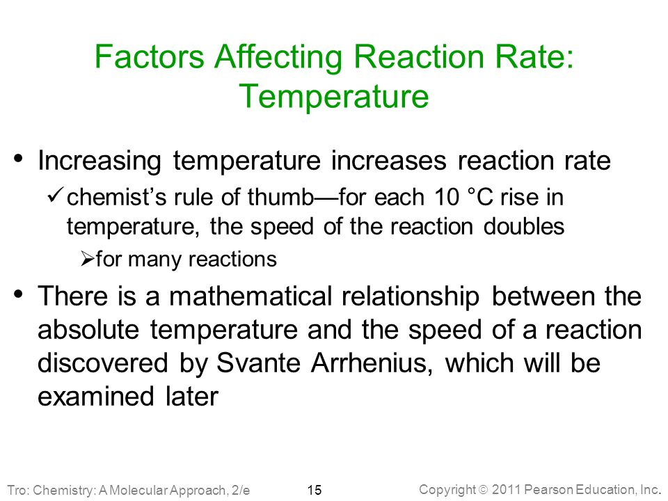 Copyright  2011 Pearson Education, Inc. Factors Affecting Reaction Rate: Temperature Increasing temperature increases reaction rate chemist's rule of